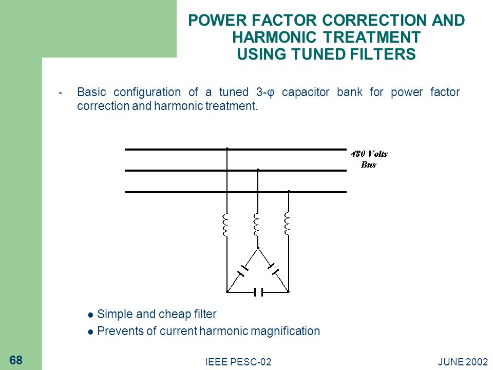 JUNE 2002IEEE PESC-02 68 POWER FACTOR CORRECTION AND HARMONIC TREATMENT USING TUNED FILTERS - Basic configuration of a tuned 3-φ capacitor bank for power factor correction and harmonic treatment.