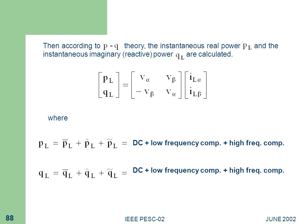 JUNE 2002IEEE PESC-02 88 Then according to theory, the instantaneous real power and the instantaneous imaginary (reactive) power are calculated.