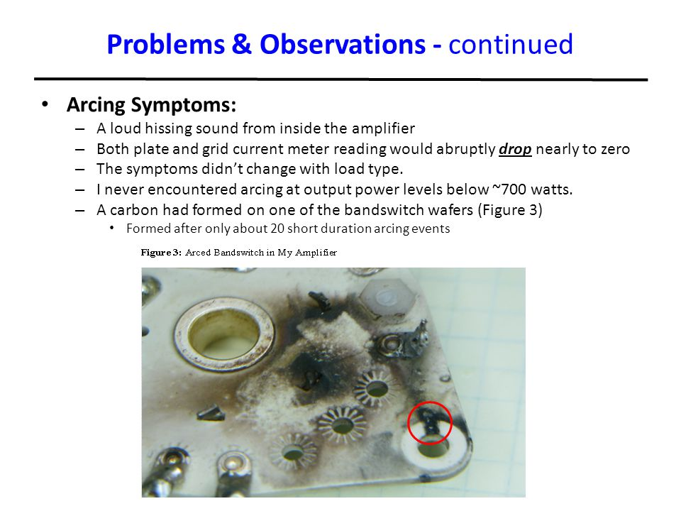 Problems & Observations - continued Arcing Symptoms: – A loud hissing sound from inside the amplifier – Both plate and grid current meter reading woul