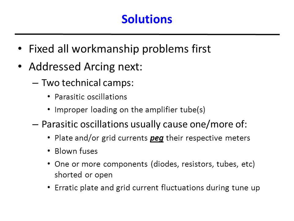 Solutions Fixed all workmanship problems first Addressed Arcing next: – Two technical camps: Parasitic oscillations Improper loading on the amplifier