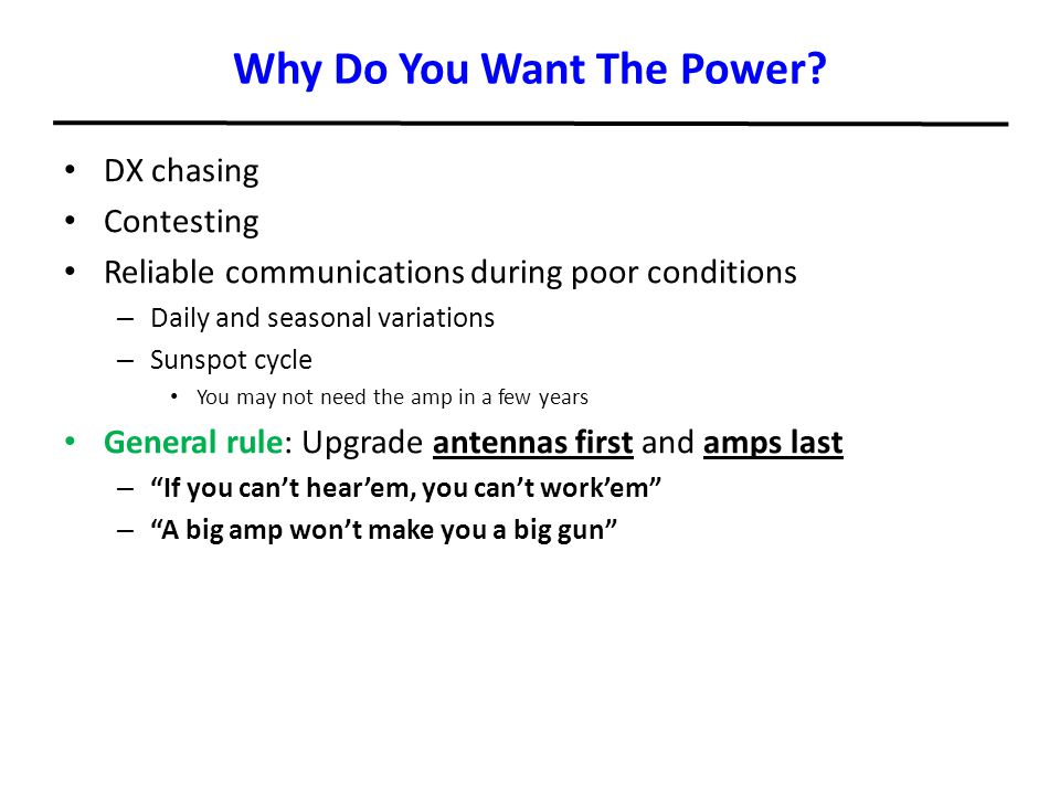 Why Do You Want The Power? DX chasing Contesting Reliable communications during poor conditions – Daily and seasonal variations – Sunspot cycle You ma