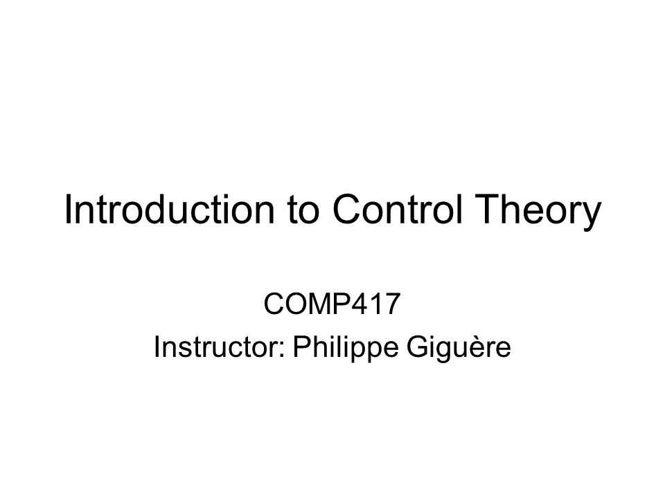 Introduction to Control Theory COMP417 Instructor: Philippe Giguère