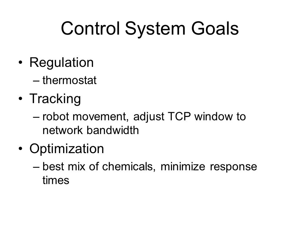 Control System Goals Regulation –thermostat Tracking –robot movement, adjust TCP window to network bandwidth Optimization –best mix of chemicals, mini