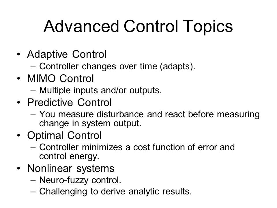 Advanced Control Topics Adaptive Control –Controller changes over time (adapts). MIMO Control –Multiple inputs and/or outputs. Predictive Control –You