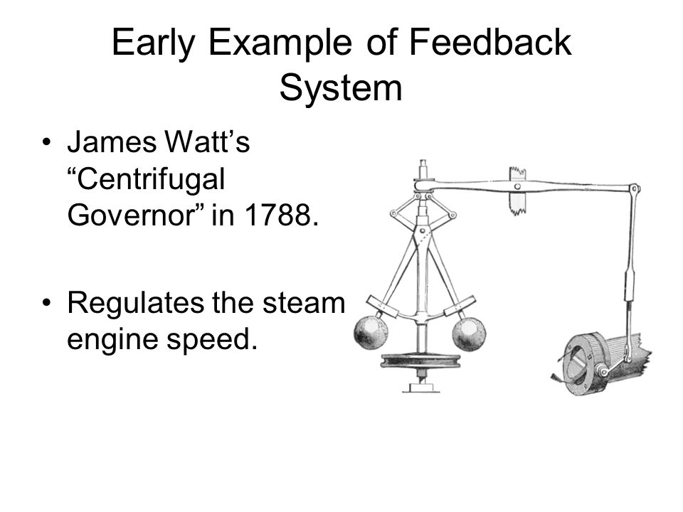 Early Example of Feedback System James Watts Centrifugal Governor in 1788. Regulates the steam engine speed.