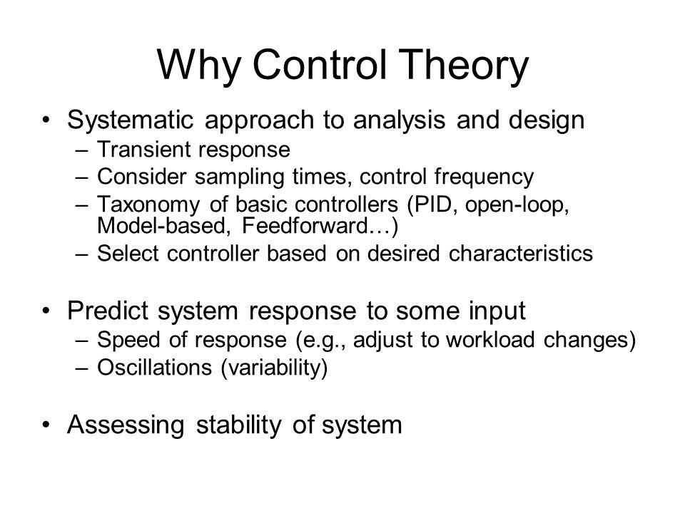 Why Control Theory Systematic approach to analysis and design –Transient response –Consider sampling times, control frequency –Taxonomy of basic contr