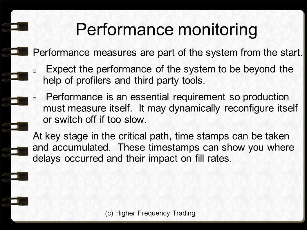 (c) Higher Frequency Trading Performance monitoring Performance measures are part of the system from the start. Expect the performance of the system t