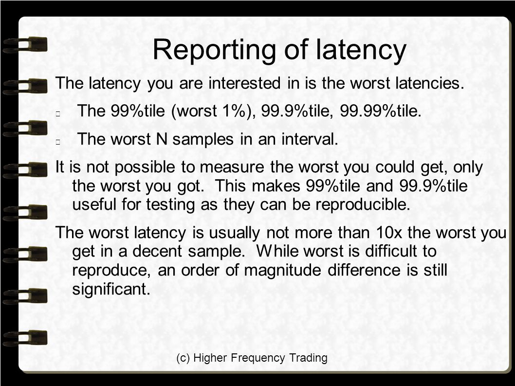 (c) Higher Frequency Trading Reporting of latency The latency you are interested in is the worst latencies. The 99%tile (worst 1%), 99.9%tile, 99.99%t