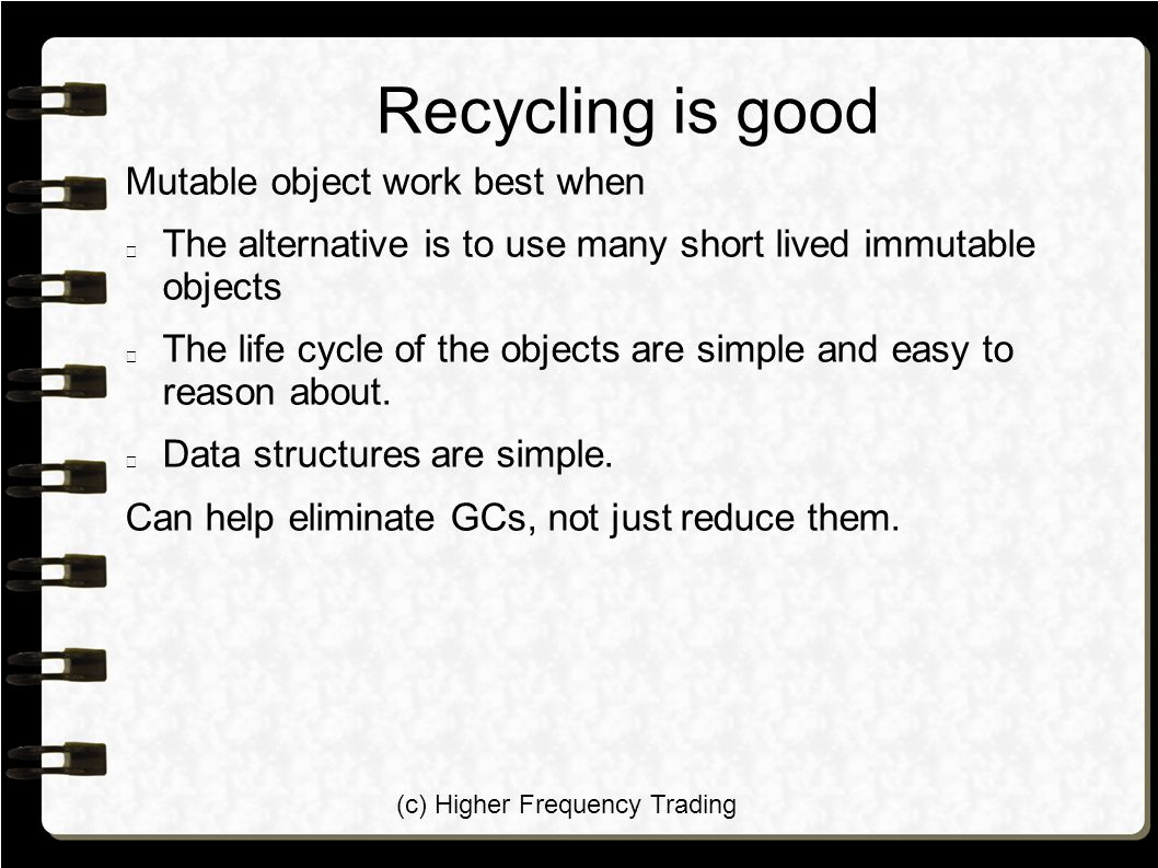(c) Higher Frequency Trading Recycling is good Mutable object work best when The alternative is to use many short lived immutable objects The life cycle of the objects are simple and easy to reason about.