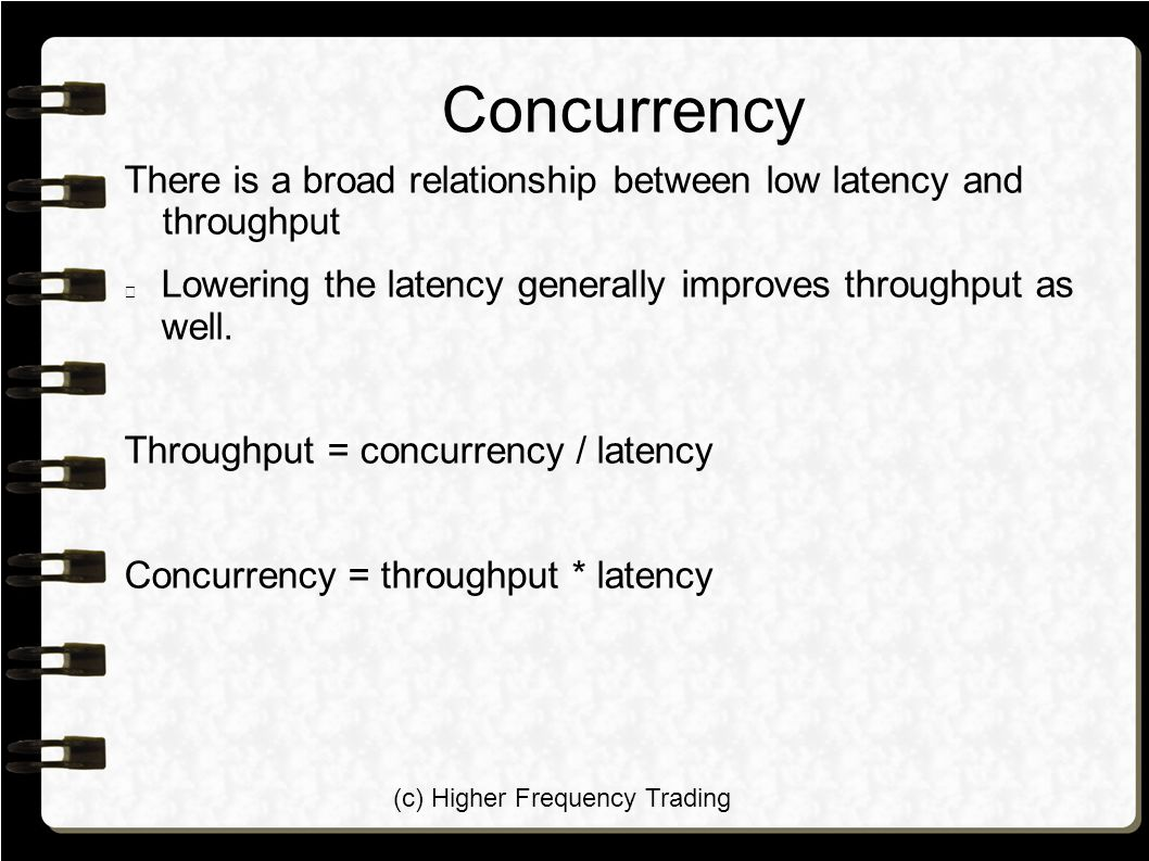 (c) Higher Frequency Trading Concurrency There is a broad relationship between low latency and throughput Lowering the latency generally improves throughput as well.