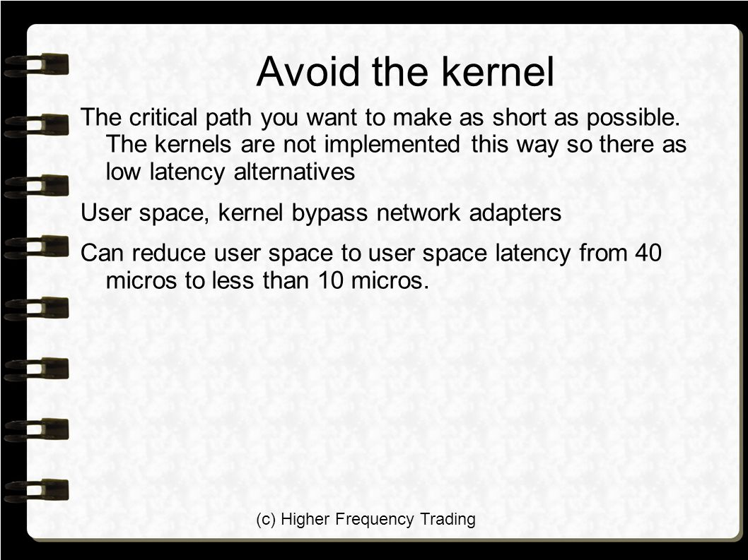 (c) Higher Frequency Trading Avoid the kernel The critical path you want to make as short as possible. The kernels are not implemented this way so the