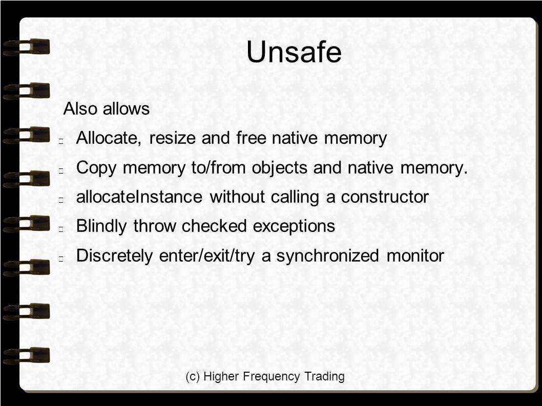 (c) Higher Frequency Trading Unsafe Also allows Allocate, resize and free native memory Copy memory to/from objects and native memory. allocateInstanc