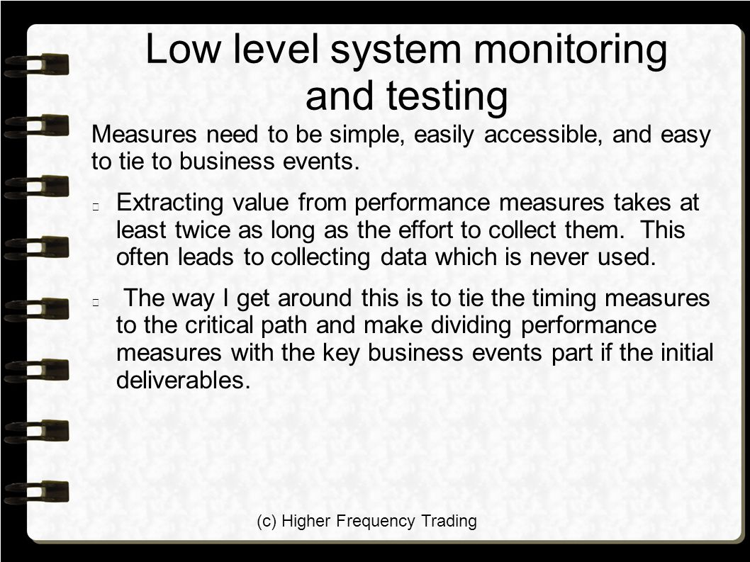 (c) Higher Frequency Trading Low level system monitoring and testing Measures need to be simple, easily accessible, and easy to tie to business events.