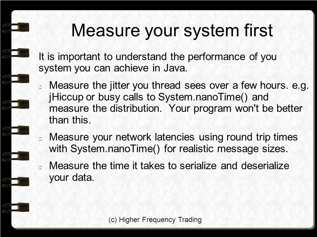 (c) Higher Frequency Trading Measure your system first It is important to understand the performance of you system you can achieve in Java. Measure th