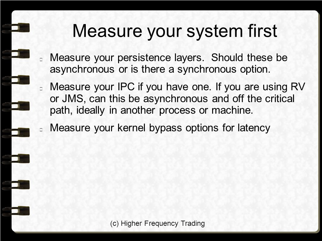 (c) Higher Frequency Trading Measure your system first Measure your persistence layers. Should these be asynchronous or is there a synchronous option.