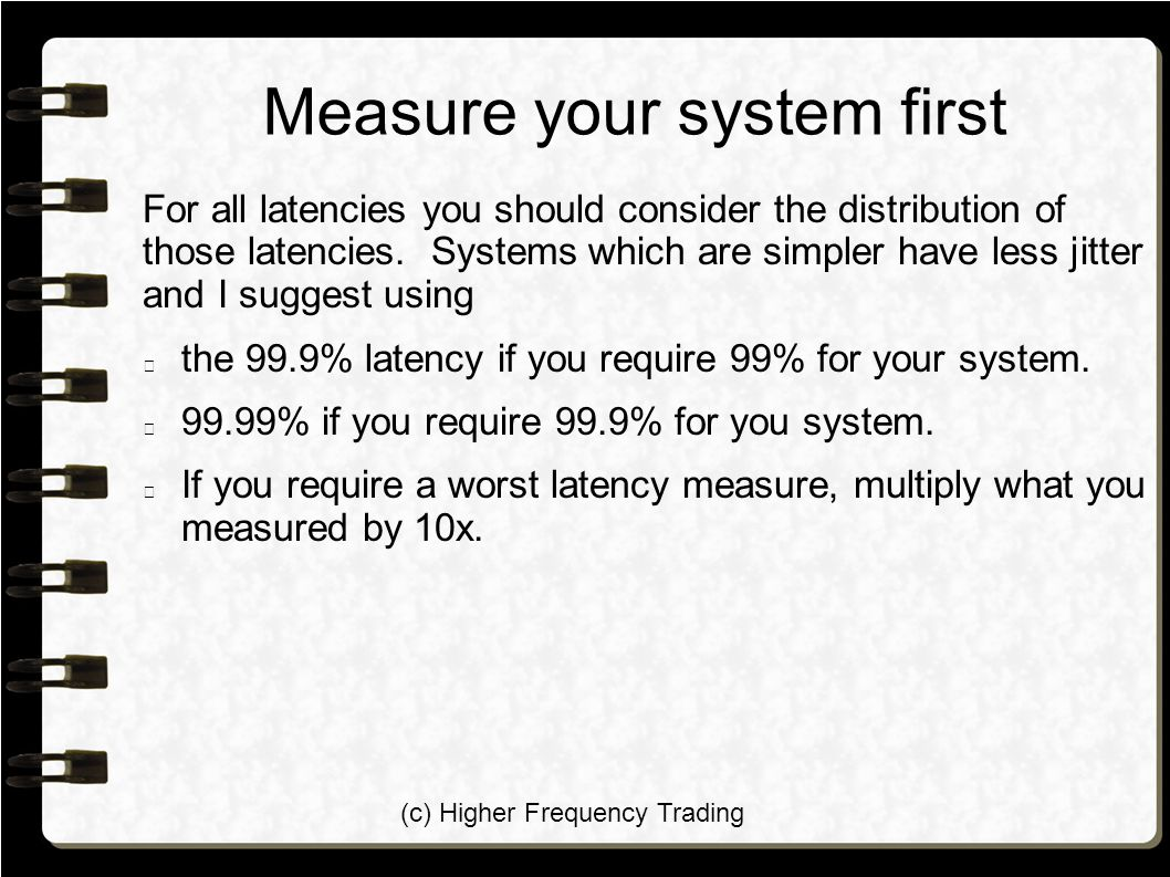 (c) Higher Frequency Trading Measure your system first For all latencies you should consider the distribution of those latencies.