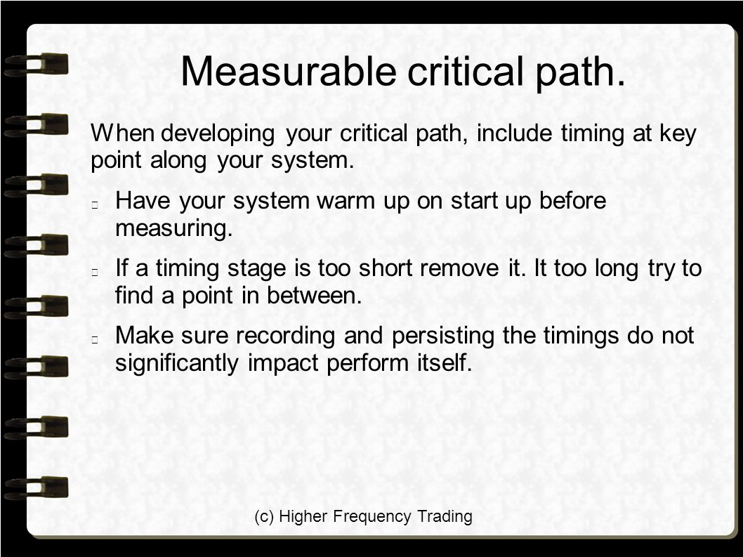 (c) Higher Frequency Trading Measurable critical path. When developing your critical path, include timing at key point along your system. Have your sy