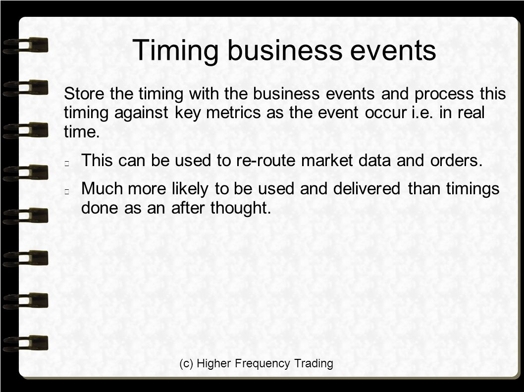 (c) Higher Frequency Trading Timing business events Store the timing with the business events and process this timing against key metrics as the event occur i.e.
