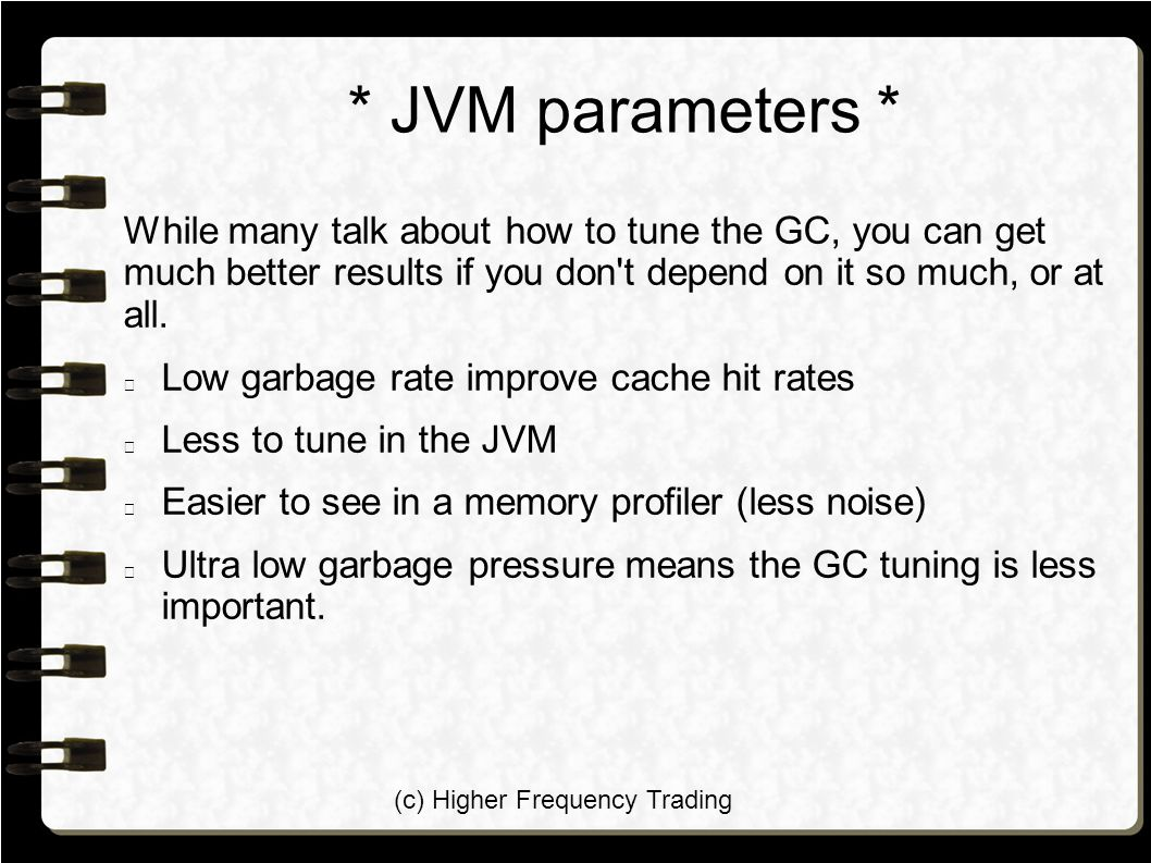 (c) Higher Frequency Trading * JVM parameters * While many talk about how to tune the GC, you can get much better results if you don t depend on it so much, or at all.