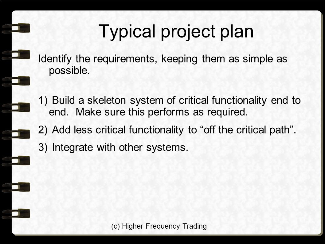 (c) Higher Frequency Trading Typical project plan Identify the requirements, keeping them as simple as possible. 1) Build a skeleton system of critica