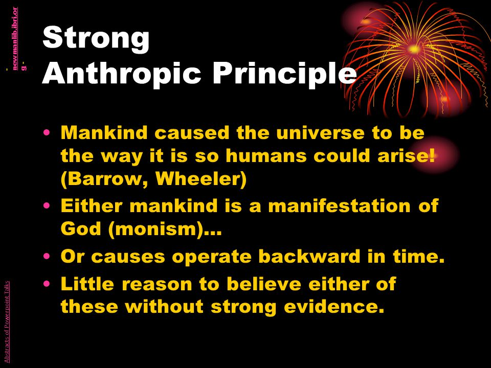 Strong Anthropic Principle Mankind caused the universe to be the way it is so humans could arise.