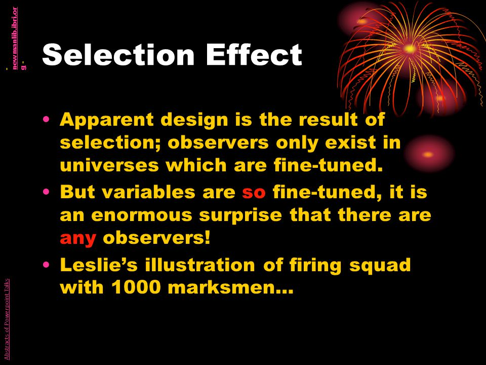 Selection Effect Apparent design is the result of selection; observers only exist in universes which are fine-tuned.