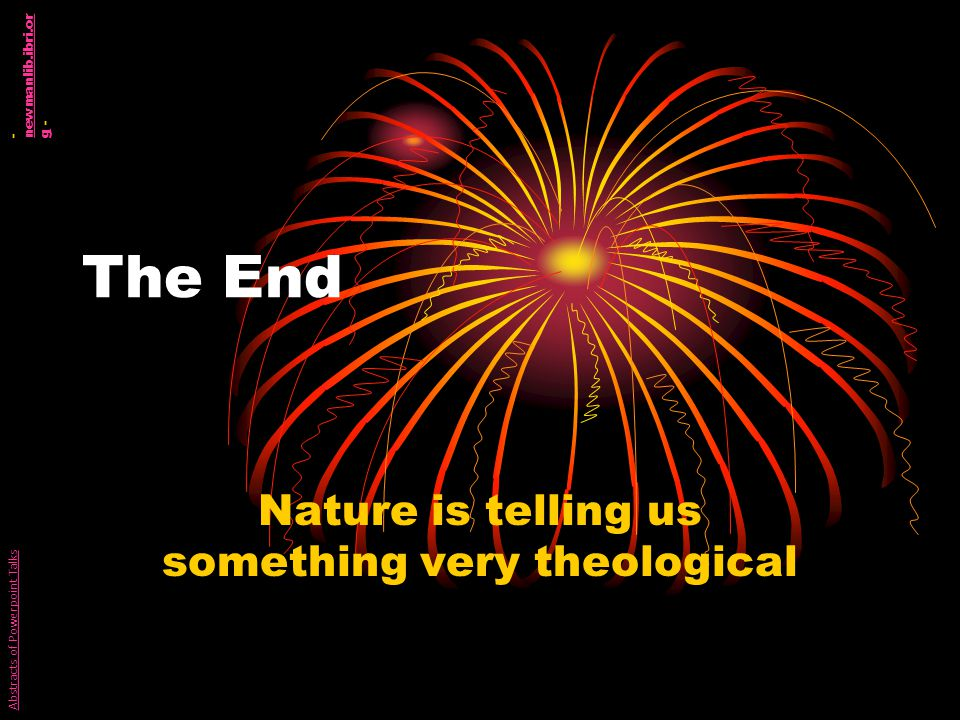 The End Nature is telling us something very theological Abstracts of Powerpoint Talks - newmanlib.ibri.or g - newmanlib.ibri.or g