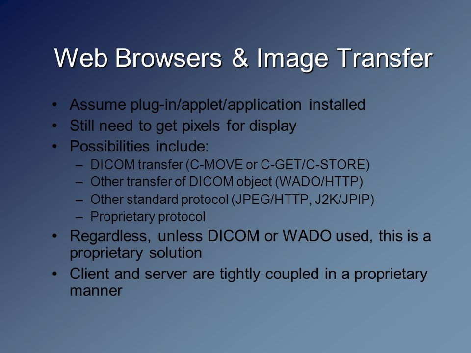 Web Browsers & Image Transfer Assume plug-in/applet/application installed Still need to get pixels for display Possibilities include: –DICOM transfer (C-MOVE or C-GET/C-STORE) –Other transfer of DICOM object (WADO/HTTP) –Other standard protocol (JPEG/HTTP, J2K/JPIP) –Proprietary protocol Regardless, unless DICOM or WADO used, this is a proprietary solution Client and server are tightly coupled in a proprietary manner