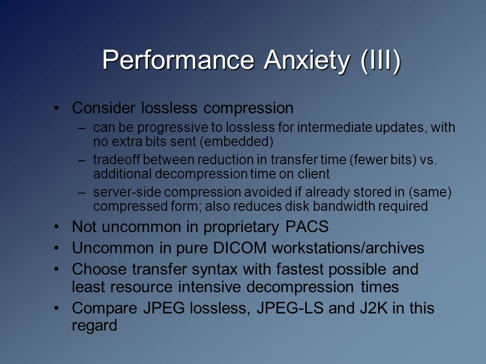 Performance Anxiety (III) Consider lossless compression –can be progressive to lossless for intermediate updates, with no extra bits sent (embedded) –tradeoff between reduction in transfer time (fewer bits) vs.