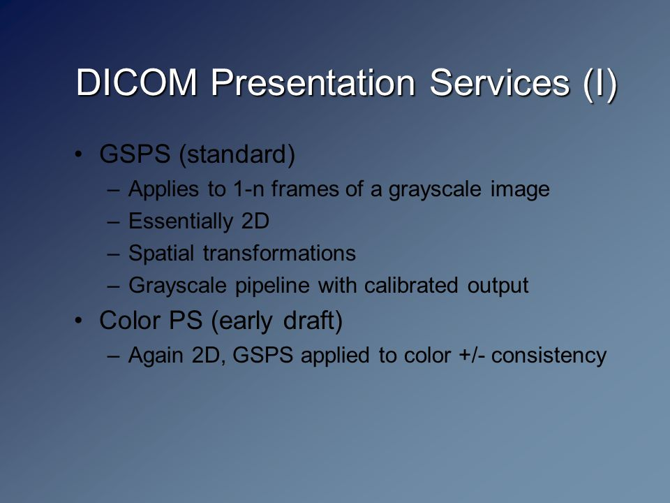 DICOM Presentation Services (I) GSPS (standard) –Applies to 1-n frames of a grayscale image –Essentially 2D –Spatial transformations –Grayscale pipeline with calibrated output Color PS (early draft) –Again 2D, GSPS applied to color +/- consistency