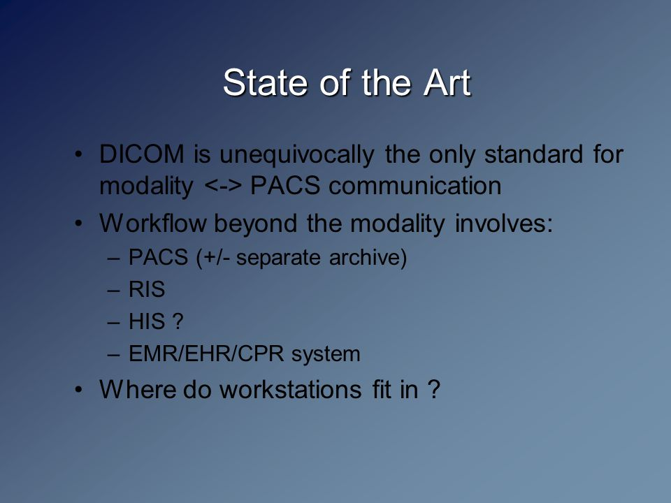 State of the Art DICOM is unequivocally the only standard for modality PACS communication Workflow beyond the modality involves: –PACS (+/- separate archive) –RIS –HIS .