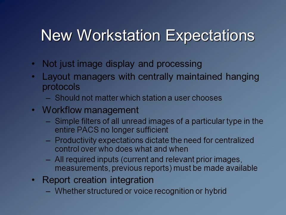 New Workstation Expectations Not just image display and processing Layout managers with centrally maintained hanging protocols –Should not matter which station a user chooses Workflow management –Simple filters of all unread images of a particular type in the entire PACS no longer sufficient –Productivity expectations dictate the need for centralized control over who does what and when –All required inputs (current and relevant prior images, measurements, previous reports) must be made available Report creation integration –Whether structured or voice recognition or hybrid