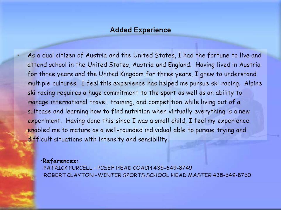 Added Experience As a dual citizen of Austria and the United States, I had the fortune to live and attend school in the United States, Austria and Eng