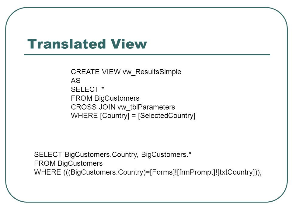 Translated View CREATE VIEW vw_ResultsSimple AS SELECT * FROM BigCustomers CROSS JOIN vw_tblParameters WHERE [Country] = [SelectedCountry] SELECT BigCustomers.Country, BigCustomers.* FROM BigCustomers WHERE (((BigCustomers.Country)=[Forms]![frmPrompt]![txtCountry]));
