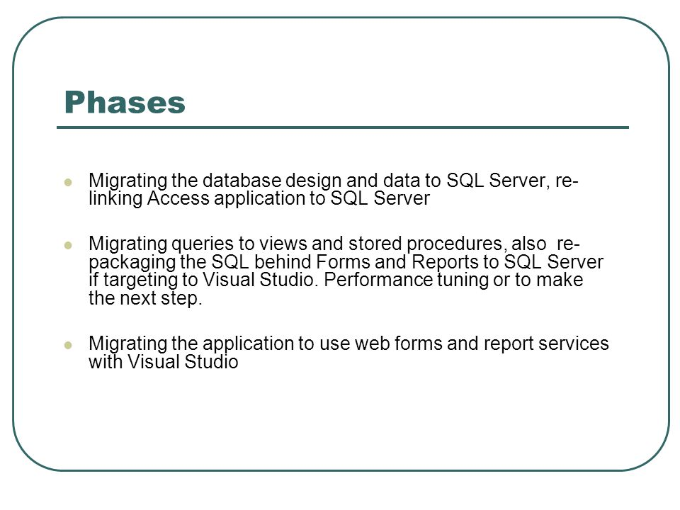 Phases Migrating the database design and data to SQL Server, re- linking Access application to SQL Server Migrating queries to views and stored procedures, also re- packaging the SQL behind Forms and Reports to SQL Server if targeting to Visual Studio.