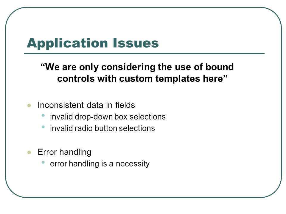 Application Issues We are only considering the use of bound controls with custom templates here Inconsistent data in fields invalid drop-down box selections invalid radio button selections Error handling error handling is a necessity