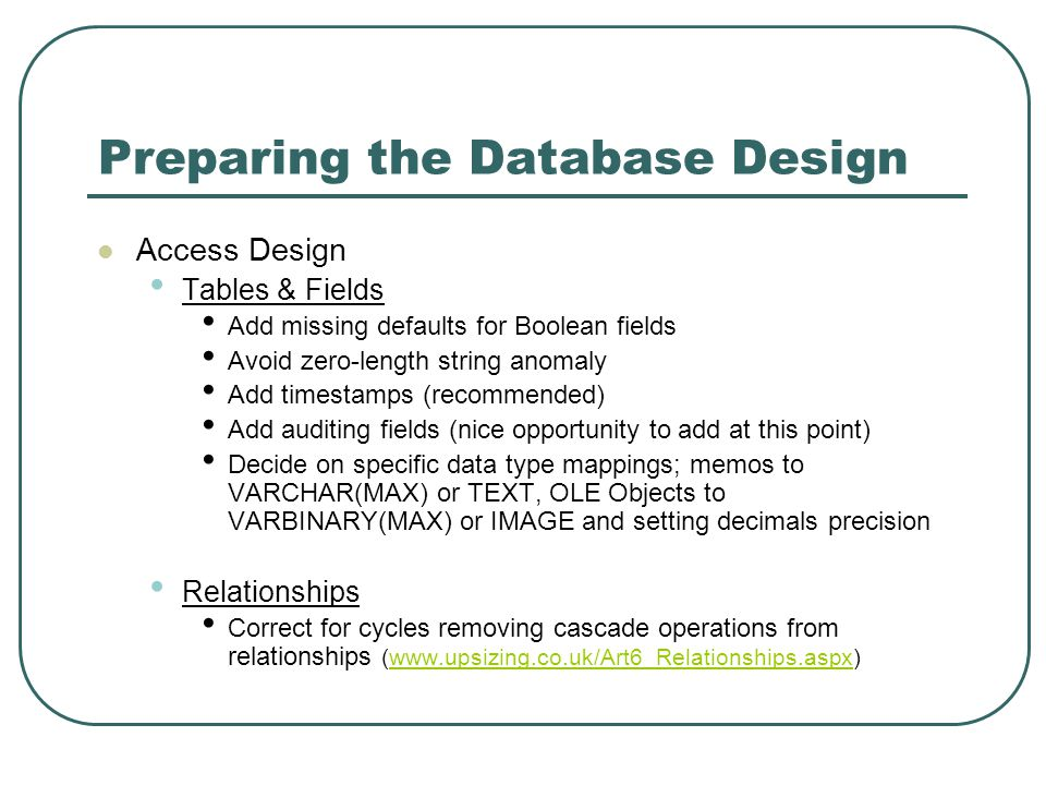 Preparing the Database Design Access Design Tables & Fields Add missing defaults for Boolean fields Avoid zero-length string anomaly Add timestamps (recommended) Add auditing fields (nice opportunity to add at this point) Decide on specific data type mappings; memos to VARCHAR(MAX) or TEXT, OLE Objects to VARBINARY(MAX) or IMAGE and setting decimals precision Relationships Correct for cycles removing cascade operations from relationships (www.upsizing.co.uk/Art6_Relationships.aspx)www.upsizing.co.uk/Art6_Relationships.aspx