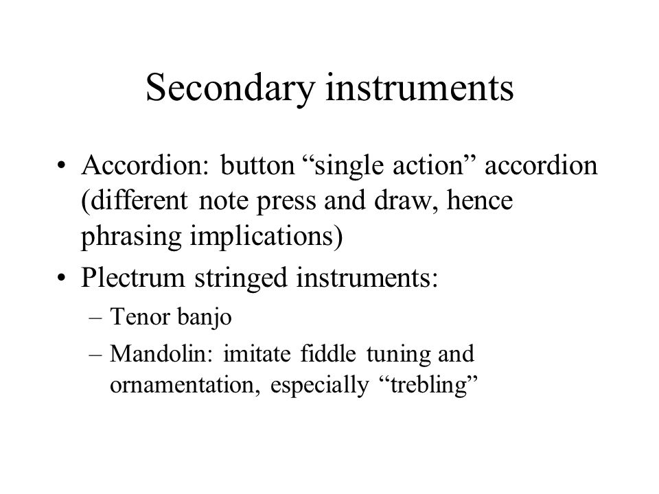Secondary instruments Accordion: button single action accordion (different note press and draw, hence phrasing implications) Plectrum stringed instruments: –Tenor banjo –Mandolin: imitate fiddle tuning and ornamentation, especially trebling