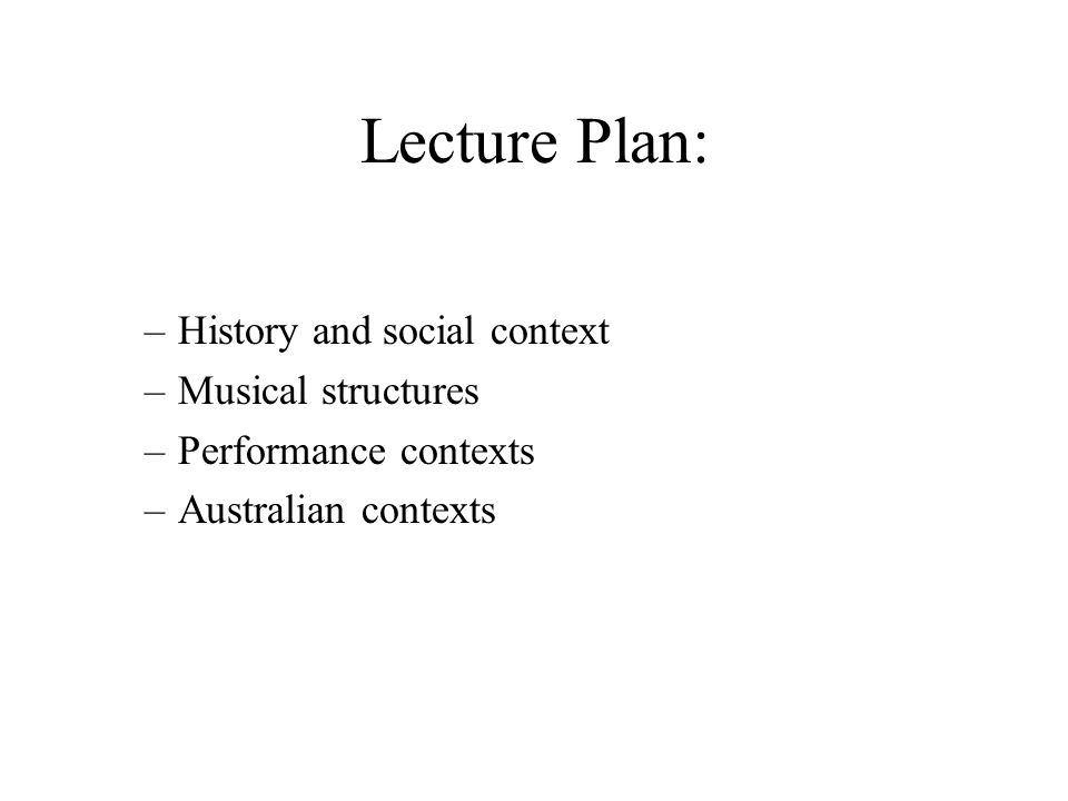 Lecture Plan: –History and social context –Musical structures –Performance contexts –Australian contexts