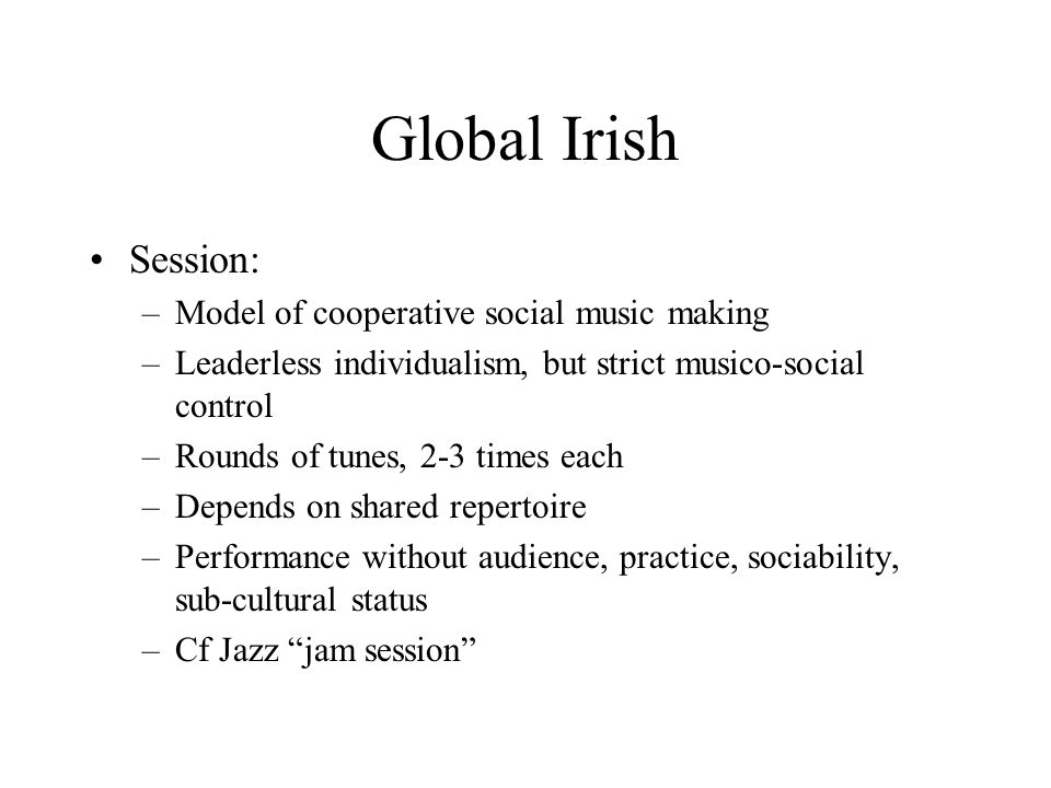 Global Irish Session: –Model of cooperative social music making –Leaderless individualism, but strict musico-social control –Rounds of tunes, 2-3 times each –Depends on shared repertoire –Performance without audience, practice, sociability, sub-cultural status –Cf Jazz jam session