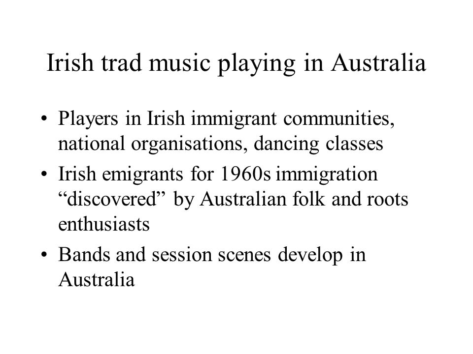 Irish trad music playing in Australia Players in Irish immigrant communities, national organisations, dancing classes Irish emigrants for 1960s immigration discovered by Australian folk and roots enthusiasts Bands and session scenes develop in Australia