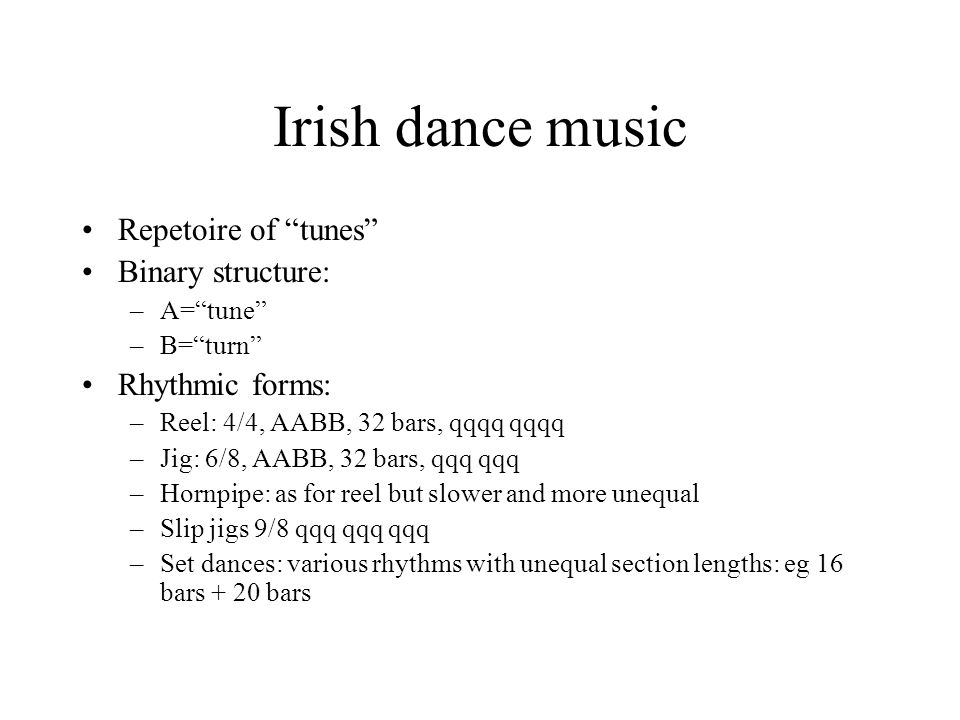 Irish dance music Repetoire of tunes Binary structure: –A=tune –B=turn Rhythmic forms: –Reel: 4/4, AABB, 32 bars, qqqq qqqq –Jig: 6/8, AABB, 32 bars, qqq qqq –Hornpipe: as for reel but slower and more unequal –Slip jigs 9/8 qqq qqq qqq –Set dances: various rhythms with unequal section lengths: eg 16 bars + 20 bars