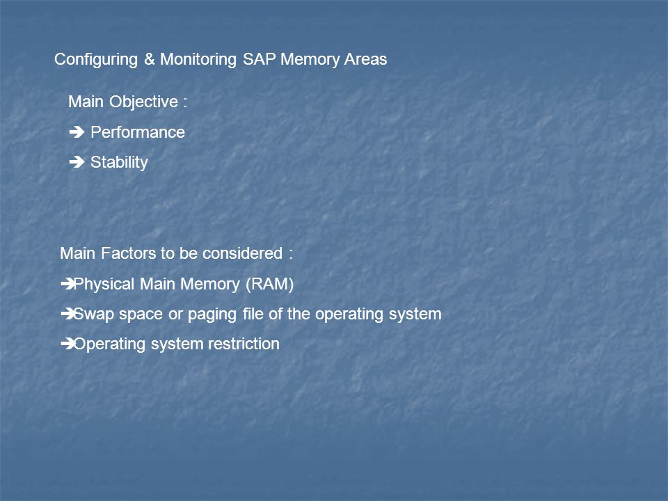 Configuring & Monitoring SAP Memory Areas Main Objective : Performance Stability Main Factors to be considered : Physical Main Memory (RAM) Swap space