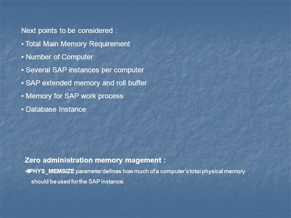 Next points to be considered : Total Main Memory Requirement Number of Computer Several SAP instances per computer SAP extended memory and roll buffer