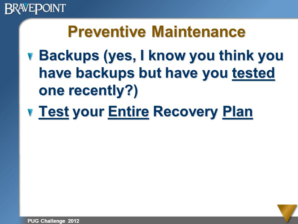 PUG Challenge 2012 Preventive Maintenance Backups (yes, I know you think you have backups but have you tested one recently?) Test your Entire Recovery