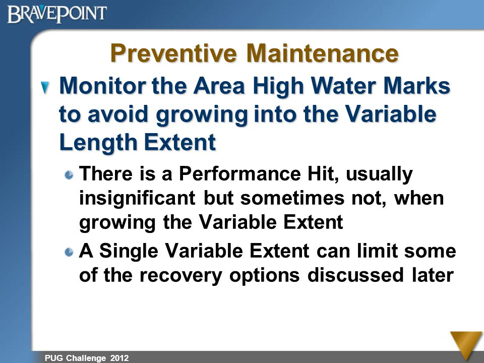 PUG Challenge 2012 Preventive Maintenance Monitor the Area High Water Marks to avoid growing into the Variable Length Extent There is a Performance Hi