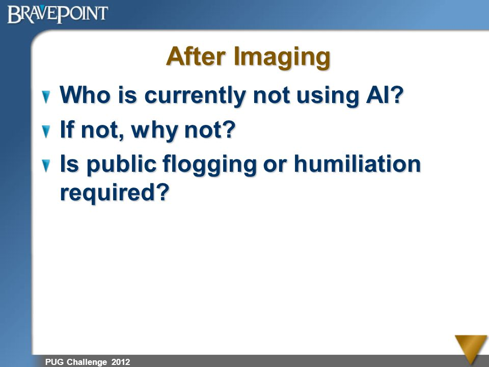 PUG Challenge 2012 After Imaging Who is currently not using AI? If not, why not? Is public flogging or humiliation required?