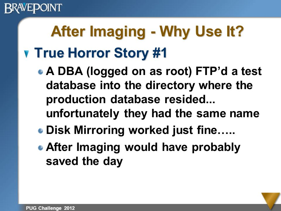 PUG Challenge 2012 After Imaging - Why Use It? True Horror Story #1 A DBA (logged on as root) FTPd a test database into the directory where the produc