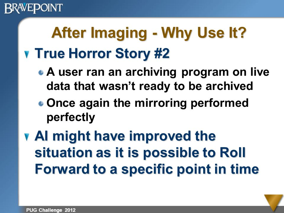 PUG Challenge 2012 After Imaging - Why Use It? True Horror Story #2 A user ran an archiving program on live data that wasnt ready to be archived Once