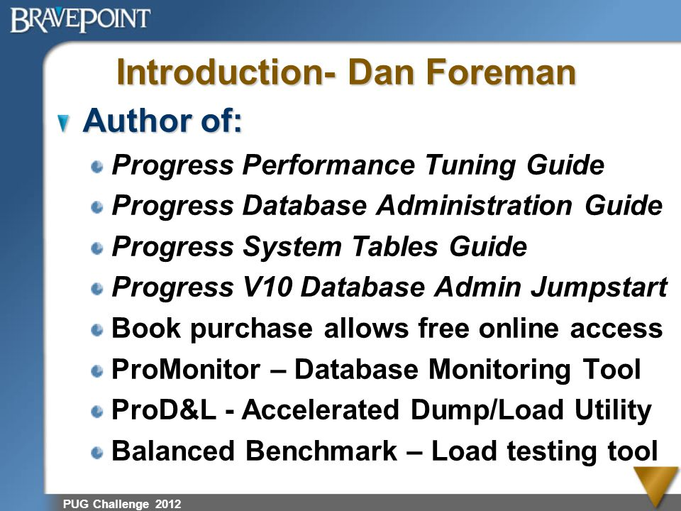 PUG Challenge 2012 Introduction- Dan Foreman Author of: Progress Performance Tuning Guide Progress Database Administration Guide Progress System Table